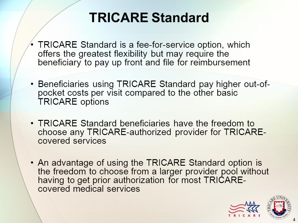 4 TRICARE Standard TRICARE Standard is a fee-for-service option, which offers the greatest flexibility but may require the beneficiary to pay up front and file for reimbursement Beneficiaries using TRICARE Standard pay higher out-of- pocket costs per visit compared to the other basic TRICARE options TRICARE Standard beneficiaries have the freedom to choose any TRICARE-authorized provider for TRICARE- covered services An advantage of using the TRICARE Standard option is the freedom to choose from a larger provider pool without having to get prior authorization for most TRICARE- covered medical services