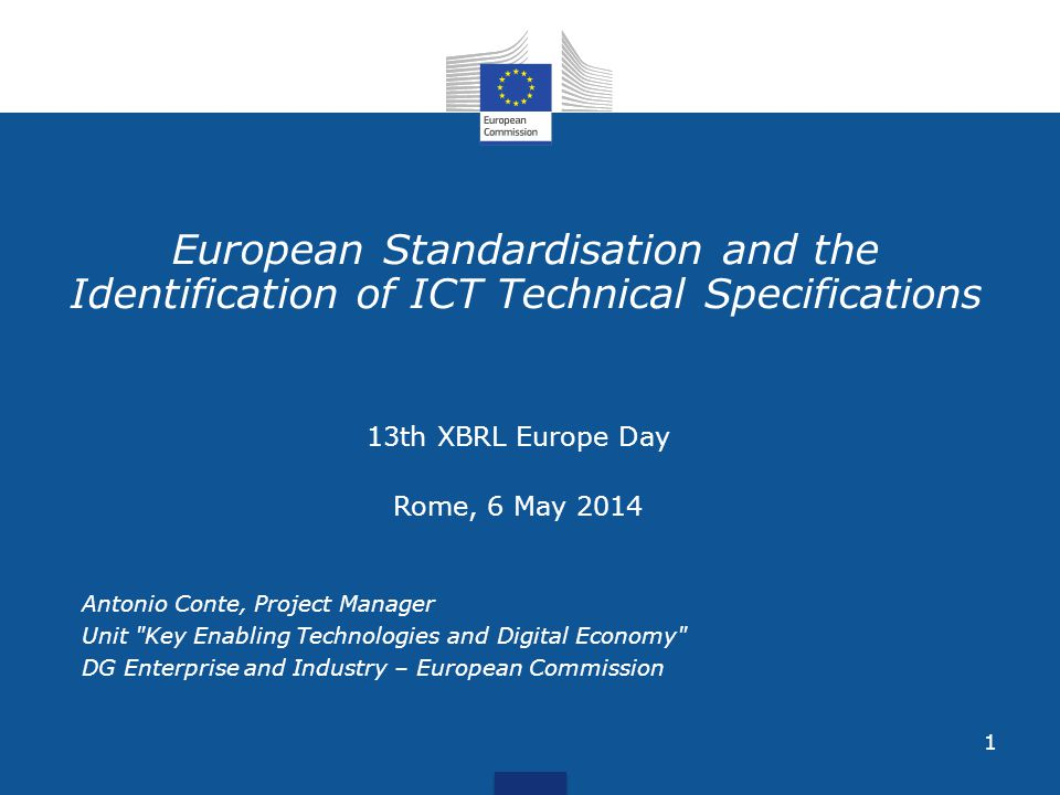 1 European Standardisation and the Identification of ICT Technical Specifications 13th XBRL Europe Day Rome, 6 May 2014 Antonio Conte, Project Manager Unit Key Enabling Technologies and Digital Economy DG Enterprise and Industry – European Commission