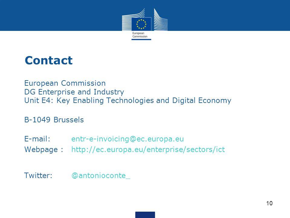 10 Contact European Commission DG Enterprise and Industry Unit E4: Key Enabling Technologies and Digital Economyy Enabling Techno B-1049 Brussels E-mail: entr-e-invoicing@ec.europa.eu Webpage : http://ec.europa.eu/enterprise/sectors/ict Twitter: @antonioconte_
