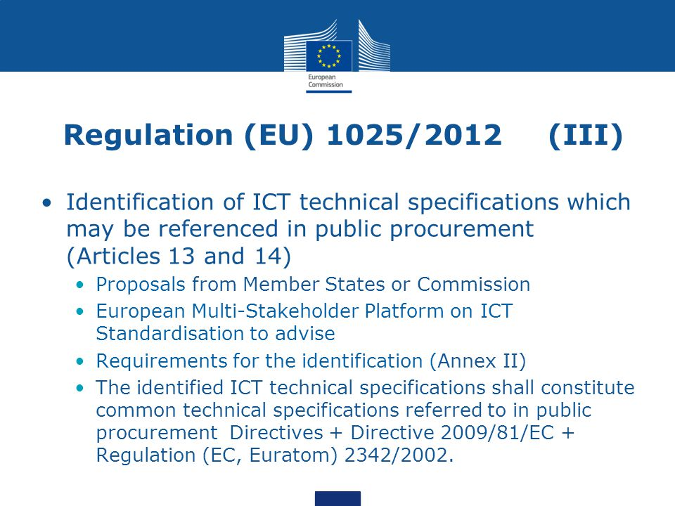 Regulation (EU) 1025/2012 (III) Identification of ICT technical specifications which may be referenced in public procurement (Articles 13 and 14) Proposals from Member States or Commission European Multi-Stakeholder Platform on ICT Standardisation to advise Requirements for the identification (Annex II) The identified ICT technical specifications shall constitute common technical specifications referred to in public procurement Directives + Directive 2009/81/EC + Regulation (EC, Euratom) 2342/2002.