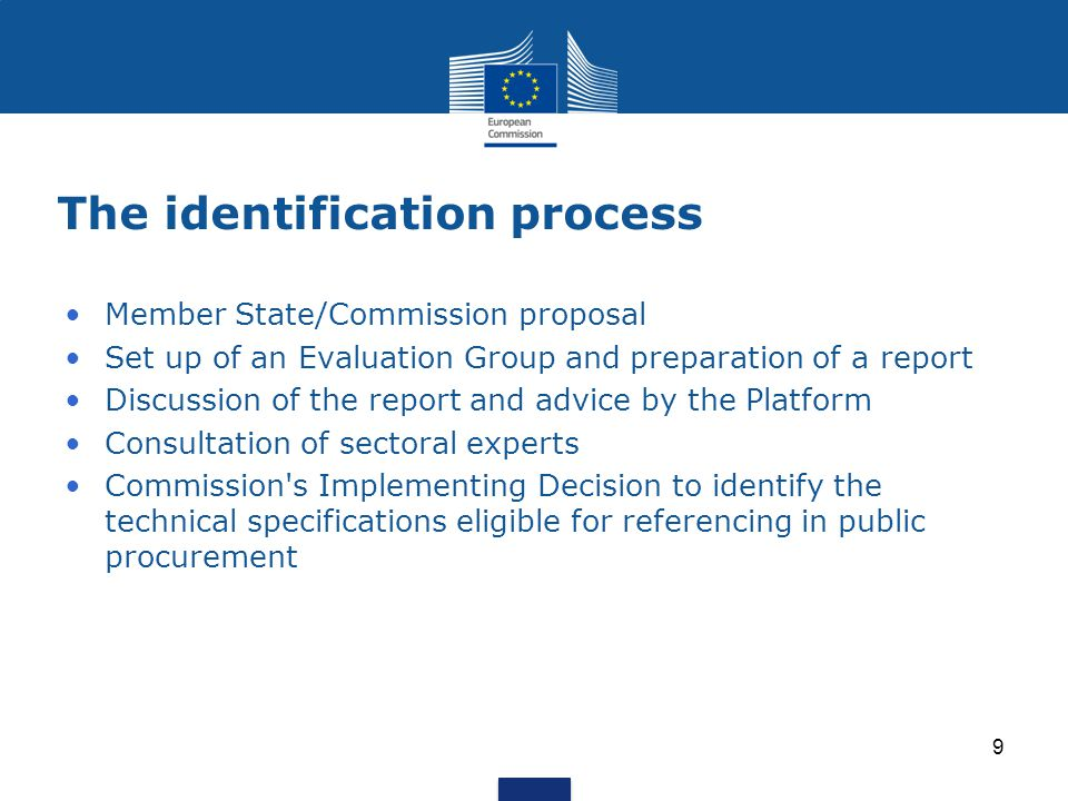 The identification process Member State/Commission proposal Set up of an Evaluation Group and preparation of a report Discussion of the report and advice by the Platform Consultation of sectoral experts Commission s Implementing Decision to identify the technical specifications eligible for referencing in public procurement 9