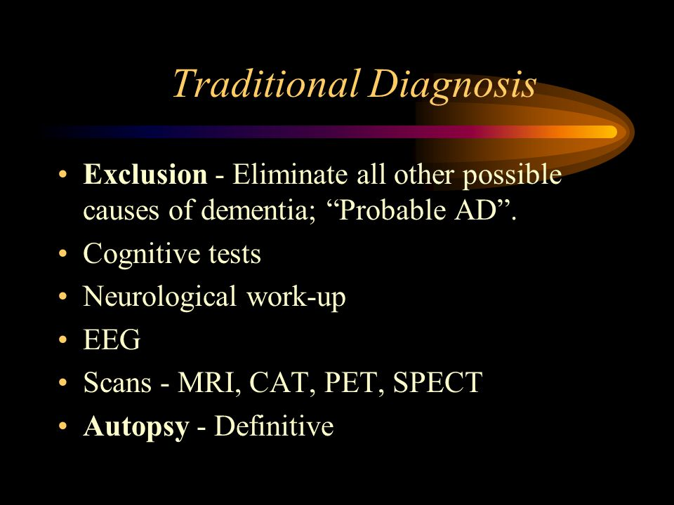 """Traditional Diagnosis Exclusion - Eliminate all other possible causes of dementia; """"Probable AD"""". Cognitive tests Neurological work-up EEG Scans - MRI"""