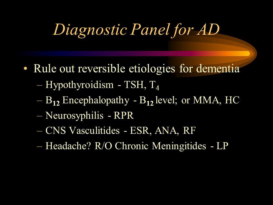 Diagnostic Panel for AD Rule out reversible etiologies for dementia –Hypothyroidism - TSH, T 4 –B 12 Encephalopathy - B 12 level; or MMA, HC –Neurosyphilis - RPR –CNS Vasculitides - ESR, ANA, RF –Headache.