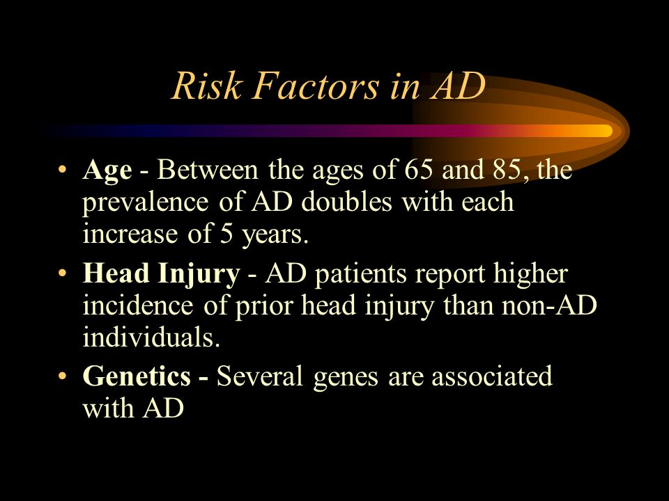 Risk Factors in AD Age - Between the ages of 65 and 85, the prevalence of AD doubles with each increase of 5 years.
