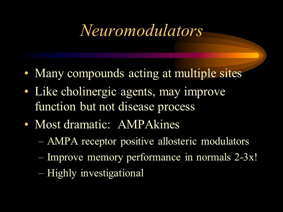Neuromodulators Many compounds acting at multiple sites Like cholinergic agents, may improve function but not disease process Most dramatic: AMPAkines