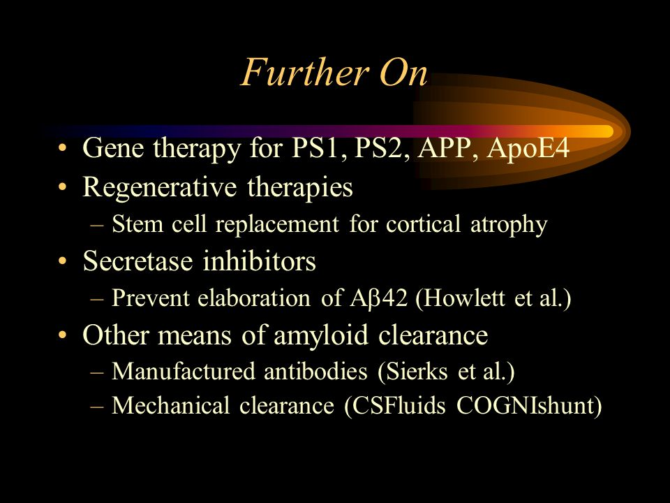 Further On Gene therapy for PS1, PS2, APP, ApoE4 Regenerative therapies –Stem cell replacement for cortical atrophy Secretase inhibitors –Prevent elaboration of A  42 (Howlett et al.) Other means of amyloid clearance –Manufactured antibodies (Sierks et al.) –Mechanical clearance (CSFluids COGNIshunt)