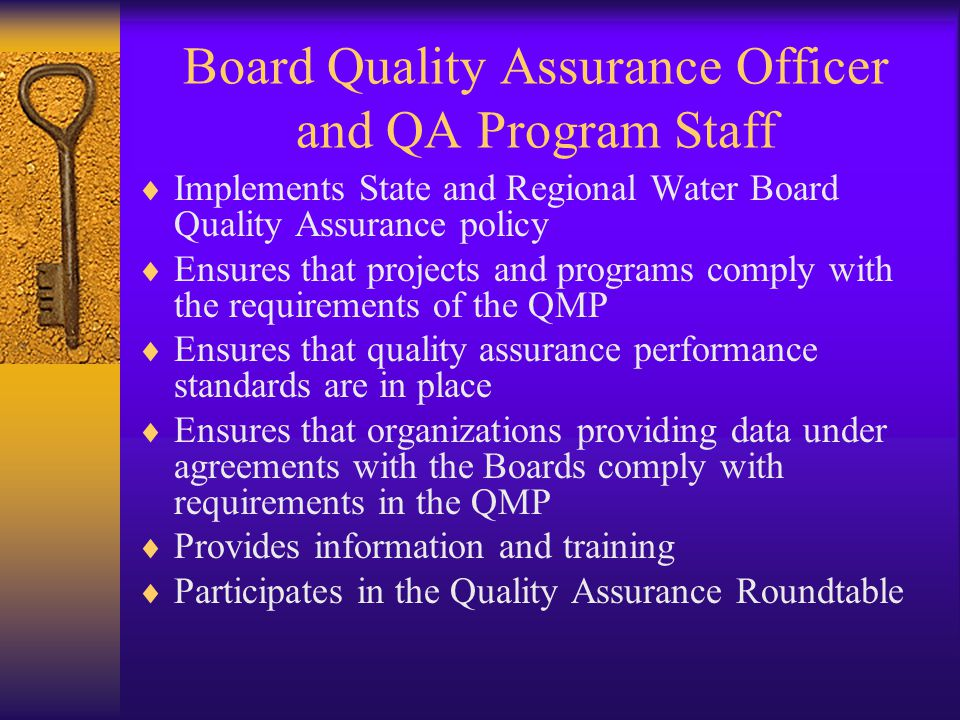 Board Quality Assurance Officer and QA Program Staff  Implements State and Regional Water Board Quality Assurance policy  Ensures that projects and programs comply with the requirements of the QMP  Ensures that quality assurance performance standards are in place  Ensures that organizations providing data under agreements with the Boards comply with requirements in the QMP  Provides information and training  Participates in the Quality Assurance Roundtable