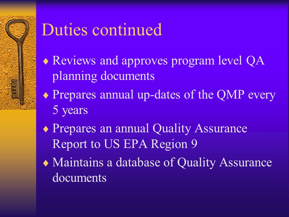 Duties continued  Reviews and approves program level QA planning documents  Prepares annual up-dates of the QMP every 5 years  Prepares an annual Quality Assurance Report to US EPA Region 9  Maintains a database of Quality Assurance documents