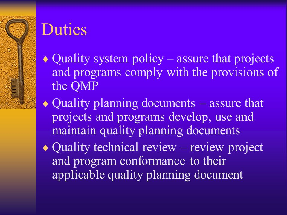 Duties  Quality system policy – assure that projects and programs comply with the provisions of the QMP  Quality planning documents – assure that projects and programs develop, use and maintain quality planning documents  Quality technical review – review project and program conformance to their applicable quality planning document