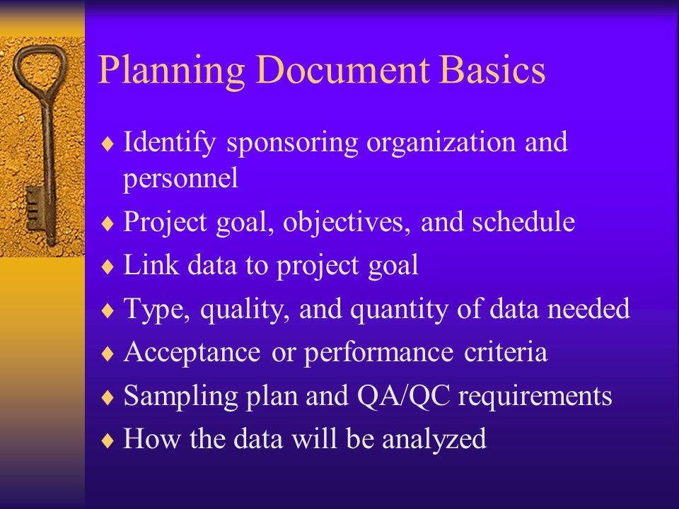 Planning Document Basics  Identify sponsoring organization and personnel  Project goal, objectives, and schedule  Link data to project goal  Type, quality, and quantity of data needed  Acceptance or performance criteria  Sampling plan and QA/QC requirements  How the data will be analyzed