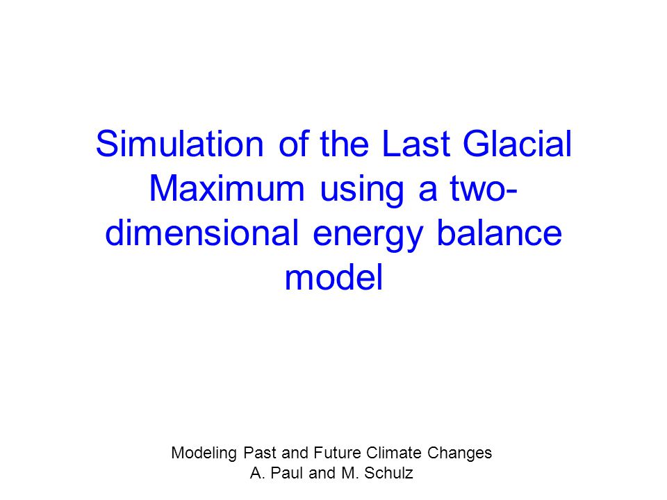 Simulation of the Last Glacial Maximum using a two- dimensional energy balance model Modeling Past and Future Climate Changes A. Paul and M. Schulz