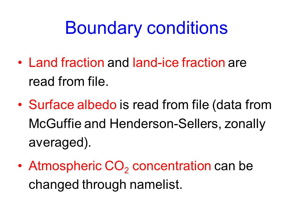 Boundary conditions Land fraction and land-ice fraction are read from file. Surface albedo is read from file (data from McGuffie and Henderson-Sellers