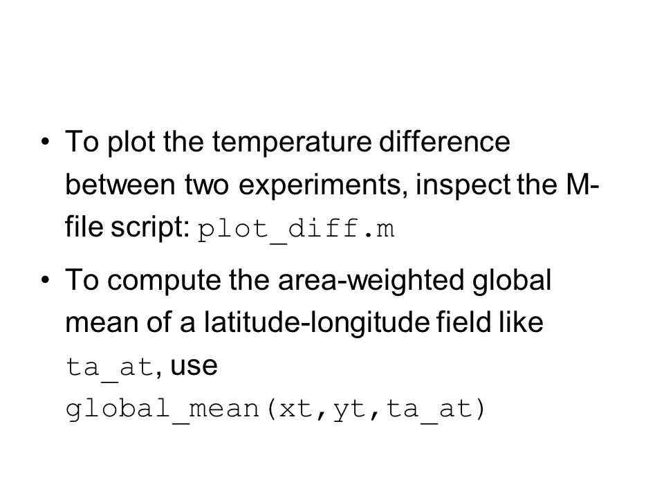 To plot the temperature difference between two experiments, inspect the M- file script: plot_diff.m To compute the area-weighted global mean of a lati