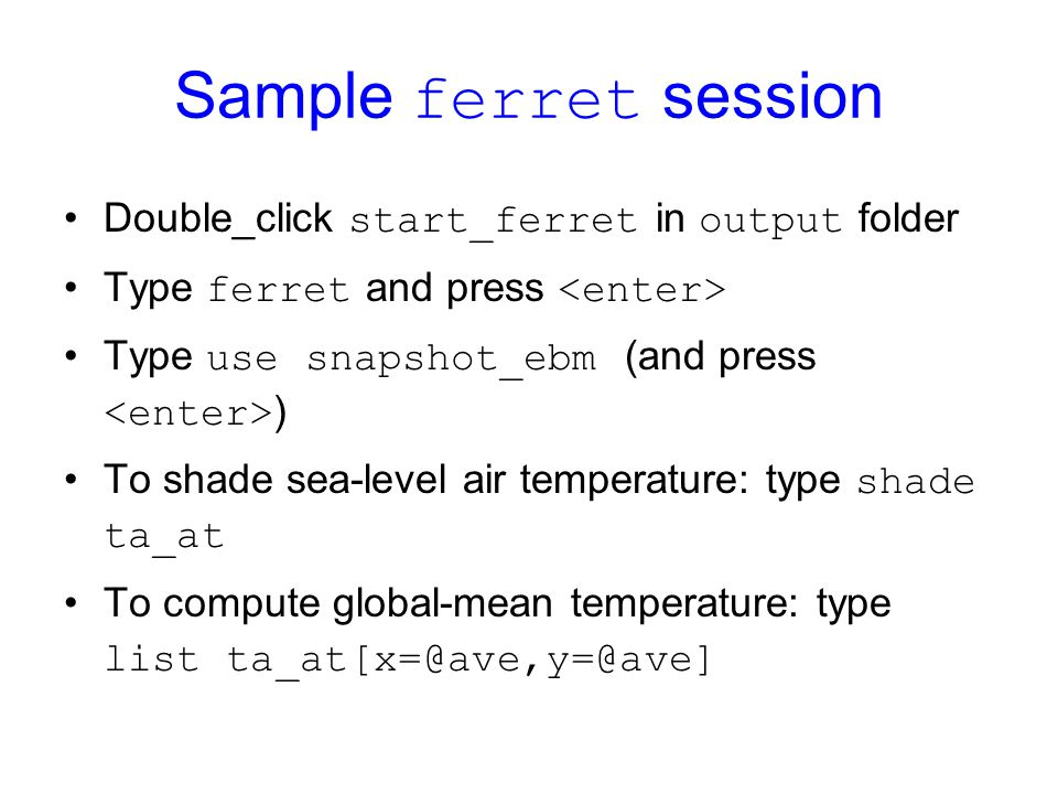 Sample ferret session Double_click start_ferret in output folder Type ferret and press Type use snapshot_ebm (and press ) To shade sea-level air tempe