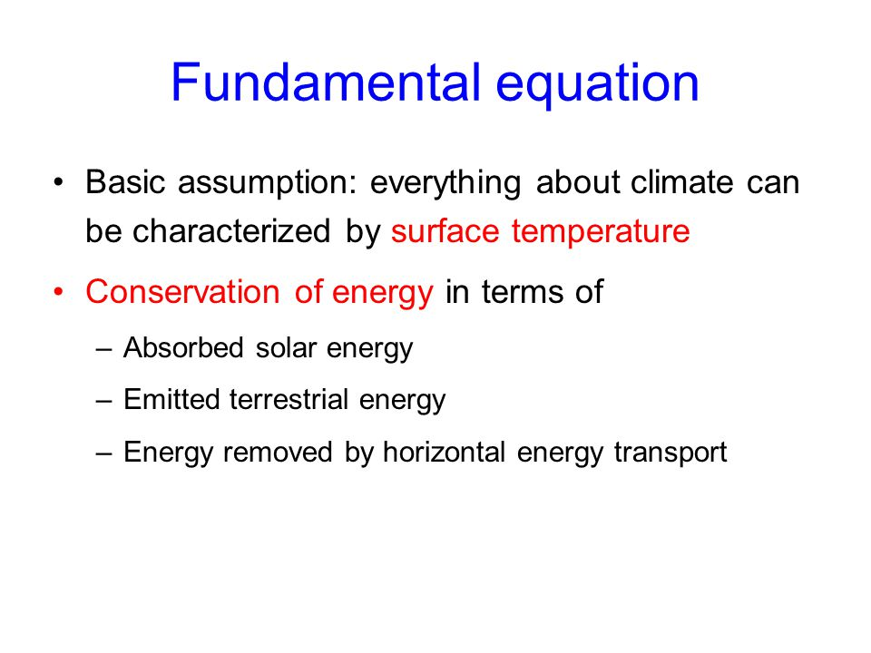 Fundamental equation Basic assumption: everything about climate can be characterized by surface temperature Conservation of energy in terms of –Absorb