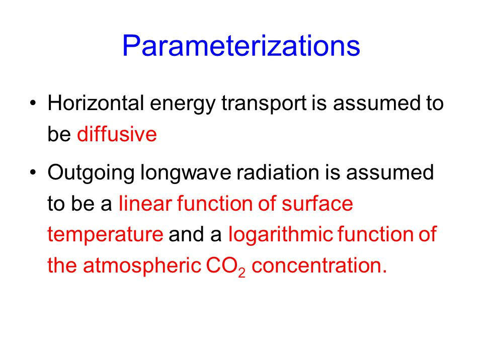 Parameterizations Horizontal energy transport is assumed to be diffusive Outgoing longwave radiation is assumed to be a linear function of surface tem