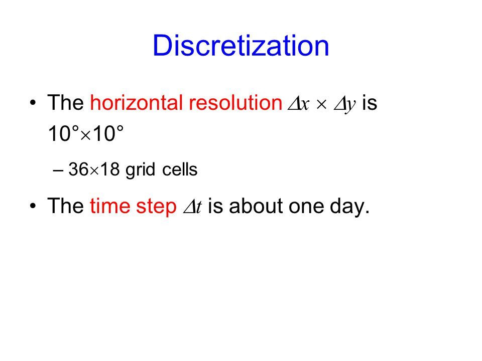 Discretization The horizontal resolution  x   y is 10°  10° –36  18 grid cells The time step  t is about one day.