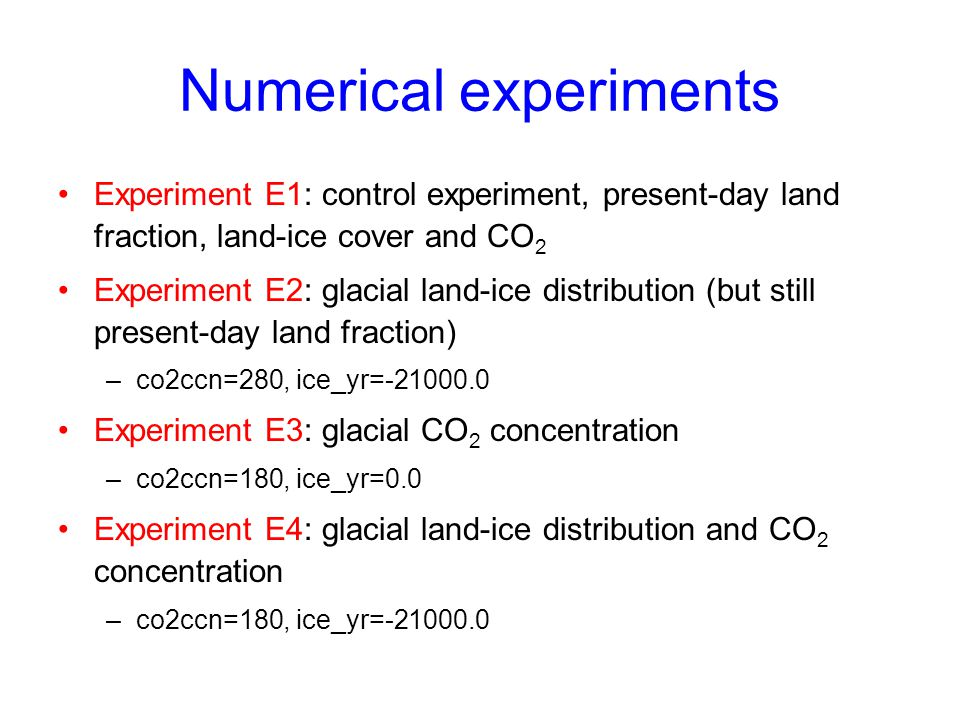 Numerical experiments Experiment E1: control experiment, present-day land fraction, land-ice cover and CO 2 Experiment E2: glacial land-ice distributi