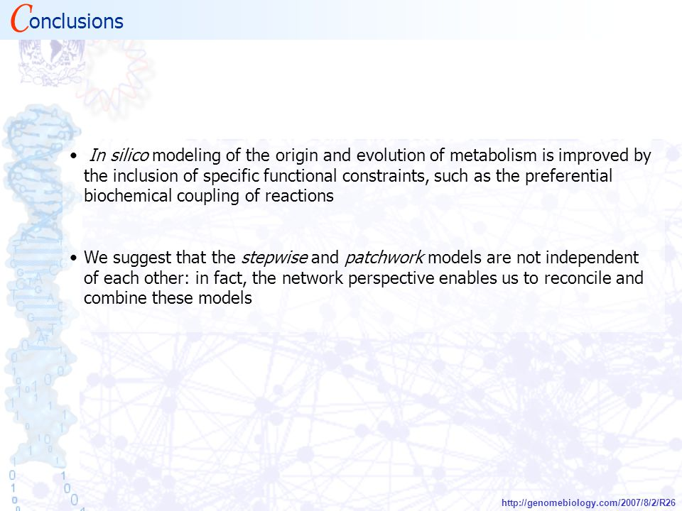 In silico modeling of the origin and evolution of metabolism is improved by the inclusion of specific functional constraints, such as the preferential biochemical coupling of reactions We suggest that the stepwise and patchwork models are not independent of each other: in fact, the network perspective enables us to reconcile and combine these models C onclusions http://genomebiology.com/2007/8/2/R26