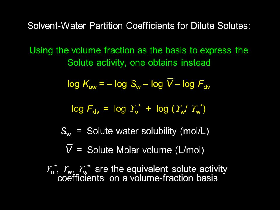 Solvent-Water Partition Coefficients for Dilute Solutes: Using the volume fraction as the basis to express the Solute activity, one obtains instead log K ow = – log S w – log V – log F dv log F dv = log  o * + log (  w /  w * ) S w = Solute water solubility (mol/L) V = Solute Molar volume (L/mol)  o *,  w,  w * are the equivalent solute activity coefficients on a volume-fraction basis
