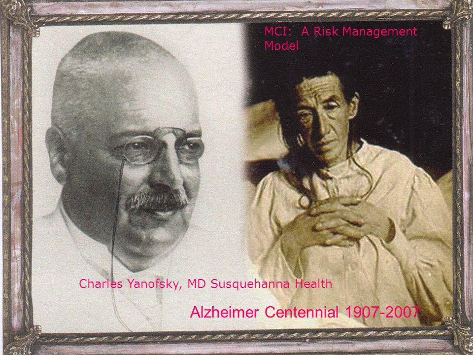 Alzheimer Centennial 1907-2007 MCI: A Risk Management Model Charles Yanofsky, MD Susquehanna Health