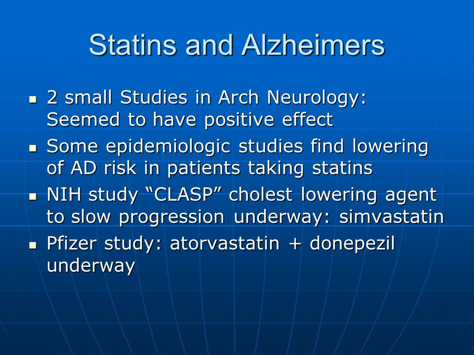 Statins and Alzheimers 2 small Studies in Arch Neurology: Seemed to have positive effect 2 small Studies in Arch Neurology: Seemed to have positive effect Some epidemiologic studies find lowering of AD risk in patients taking statins Some epidemiologic studies find lowering of AD risk in patients taking statins NIH study CLASP cholest lowering agent to slow progression underway: simvastatin NIH study CLASP cholest lowering agent to slow progression underway: simvastatin Pfizer study: atorvastatin + donepezil underway Pfizer study: atorvastatin + donepezil underway