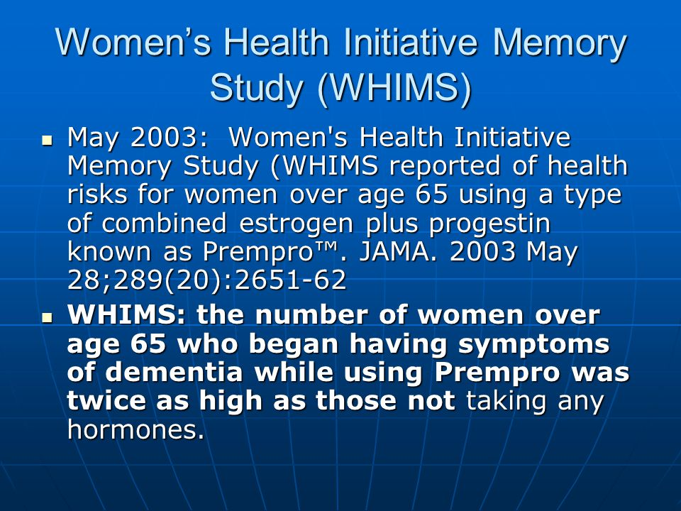 Women's Health Initiative Memory Study (WHIMS) May 2003: Women s Health Initiative Memory Study (WHIMS reported of health risks for women over age 65 using a type of combined estrogen plus progestin known as Prempro™.