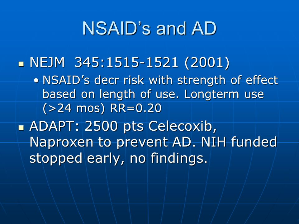 NSAID's and AD NEJM 345:1515-1521 (2001) NEJM 345:1515-1521 (2001) NSAID's decr risk with strength of effect based on length of use.