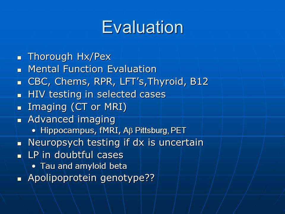 Evaluation Thorough Hx/Pex Thorough Hx/Pex Mental Function Evaluation Mental Function Evaluation CBC, Chems, RPR, LFT's,Thyroid, B12 CBC, Chems, RPR, LFT's,Thyroid, B12 HIV testing in selected cases HIV testing in selected cases Imaging (CT or MRI) Imaging (CT or MRI) Advanced imaging Advanced imaging Hippocampus, fMRI, A Pittsburg, PETHippocampus, fMRI, A Pittsburg, PET Neuropsych testing if dx is uncertain Neuropsych testing if dx is uncertain LP in doubtful cases LP in doubtful cases Tau and amyloid betaTau and amyloid beta Apolipoprotein genotype .