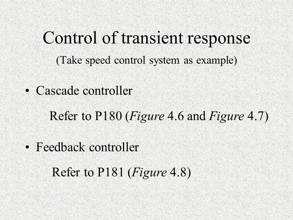 Control of transient response (Take speed control system as example) Cascade controller Feedback controller Refer to P180 (Figure 4.6 and Figure 4.7)
