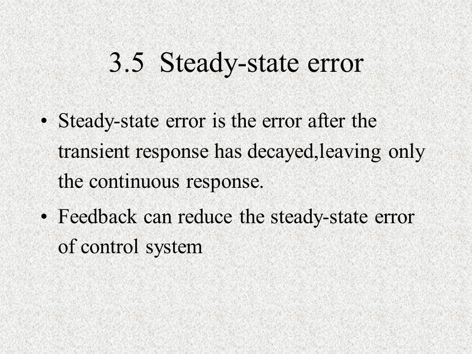 3.5 Steady-state error Steady-state error is the error after the transient response has decayed,leaving only the continuous response. Feedback can red