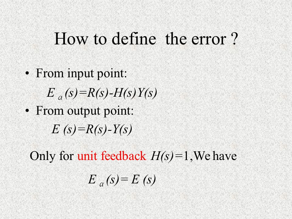 How to define the error ? From input point: From output point: E a (s)=R(s)-H(s)Y(s) E (s)=R(s)-Y(s) Only for unit feedback H(s)=1,We have E a (s)= E