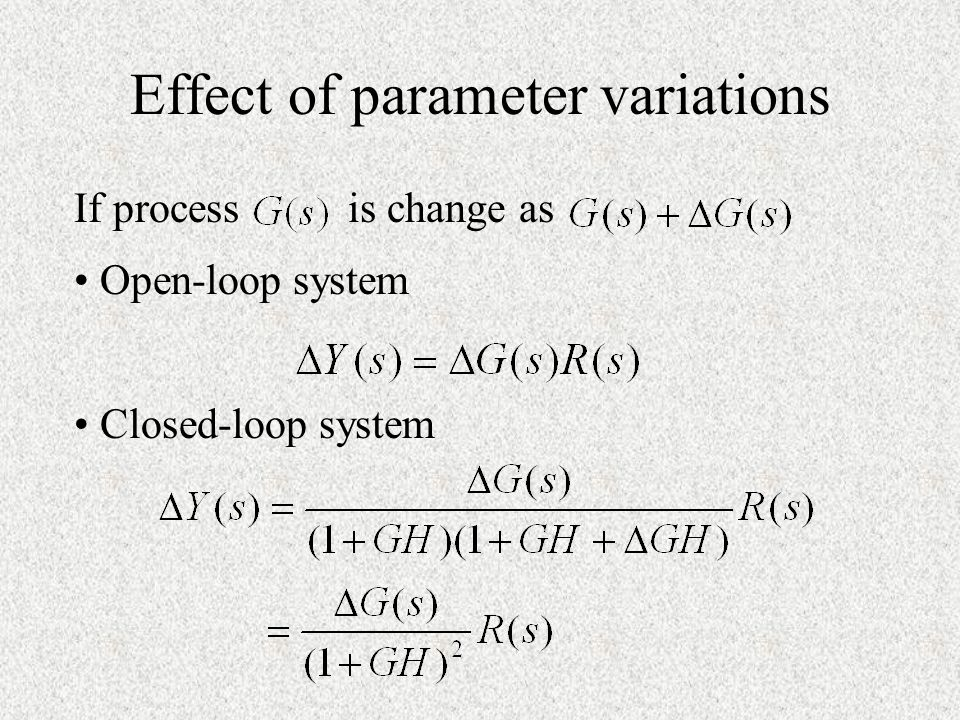 Effect of parameter variations If process is change as Open-loop system Closed-loop system