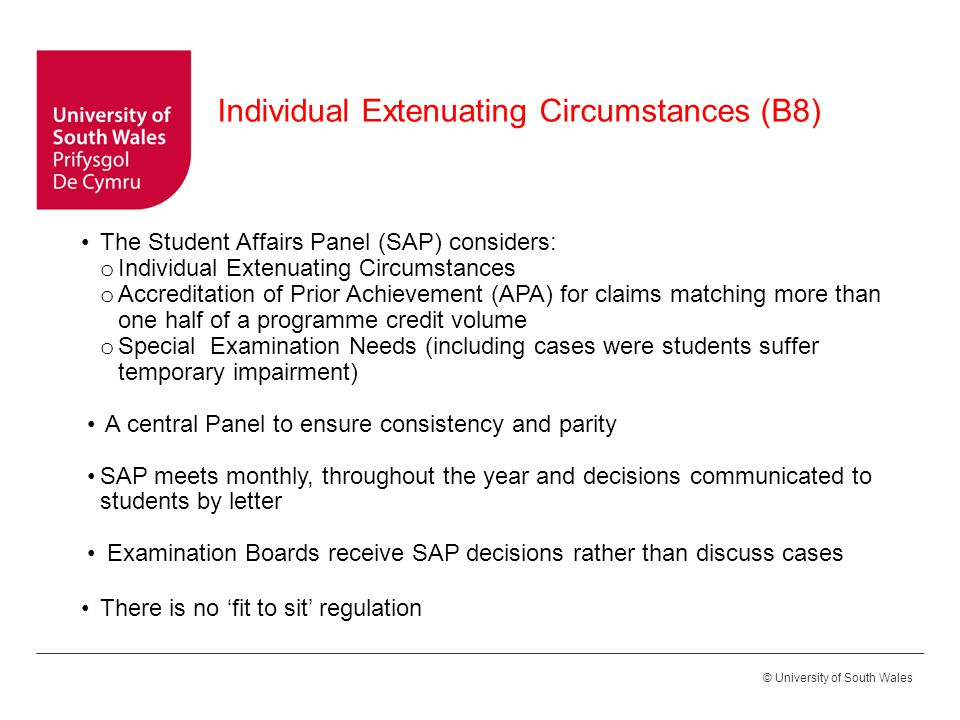 © University of South Wales The Student Affairs Panel (SAP) considers: o Individual Extenuating Circumstances o Accreditation of Prior Achievement (APA) for claims matching more than one half of a programme credit volume o Special Examination Needs (including cases were students suffer temporary impairment) A central Panel to ensure consistency and parity SAP meets monthly, throughout the year and decisions communicated to students by letter Examination Boards receive SAP decisions rather than discuss cases There is no 'fit to sit' regulation Individual Extenuating Circumstances (B8)