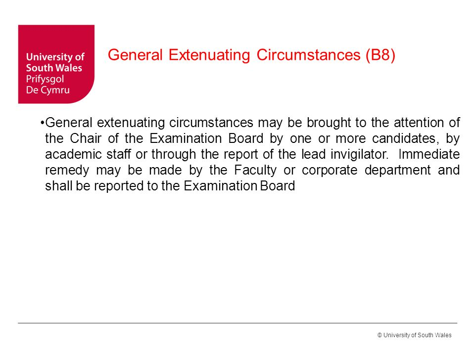 © University of South Wales General Extenuating Circumstances (B8) General extenuating circumstances may be brought to the attention of the Chair of the Examination Board by one or more candidates, by academic staff or through the report of the lead invigilator.