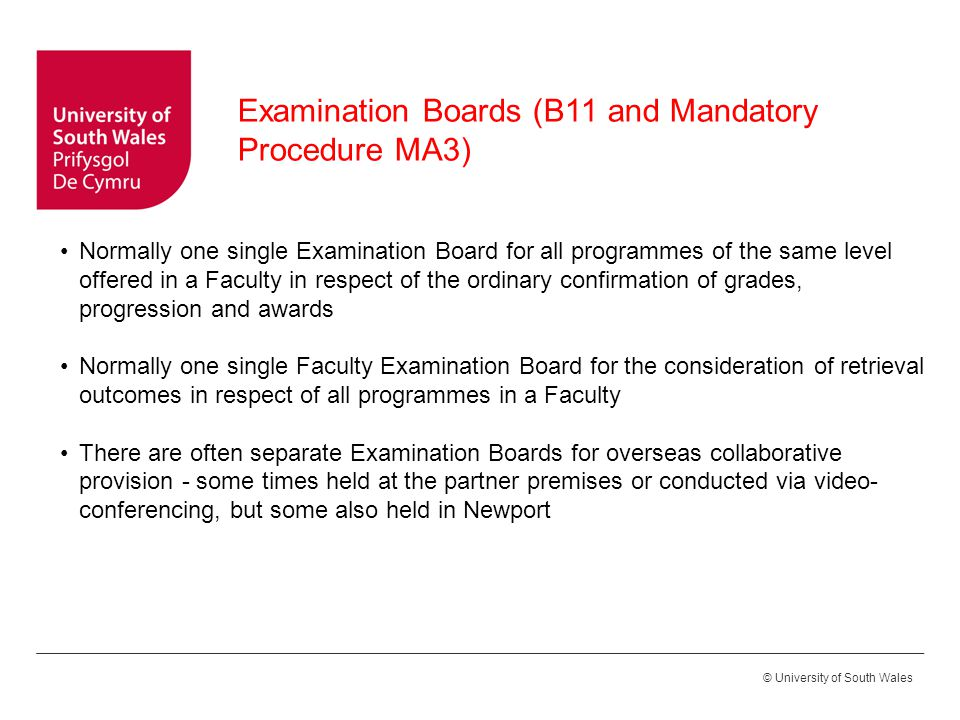 © University of South Wales Normally one single Examination Board for all programmes of the same level offered in a Faculty in respect of the ordinary confirmation of grades, progression and awards Normally one single Faculty Examination Board for the consideration of retrieval outcomes in respect of all programmes in a Faculty There are often separate Examination Boards for overseas collaborative provision - some times held at the partner premises or conducted via video- conferencing, but some also held in Newport Examination Boards (B11 and Mandatory Procedure MA3)
