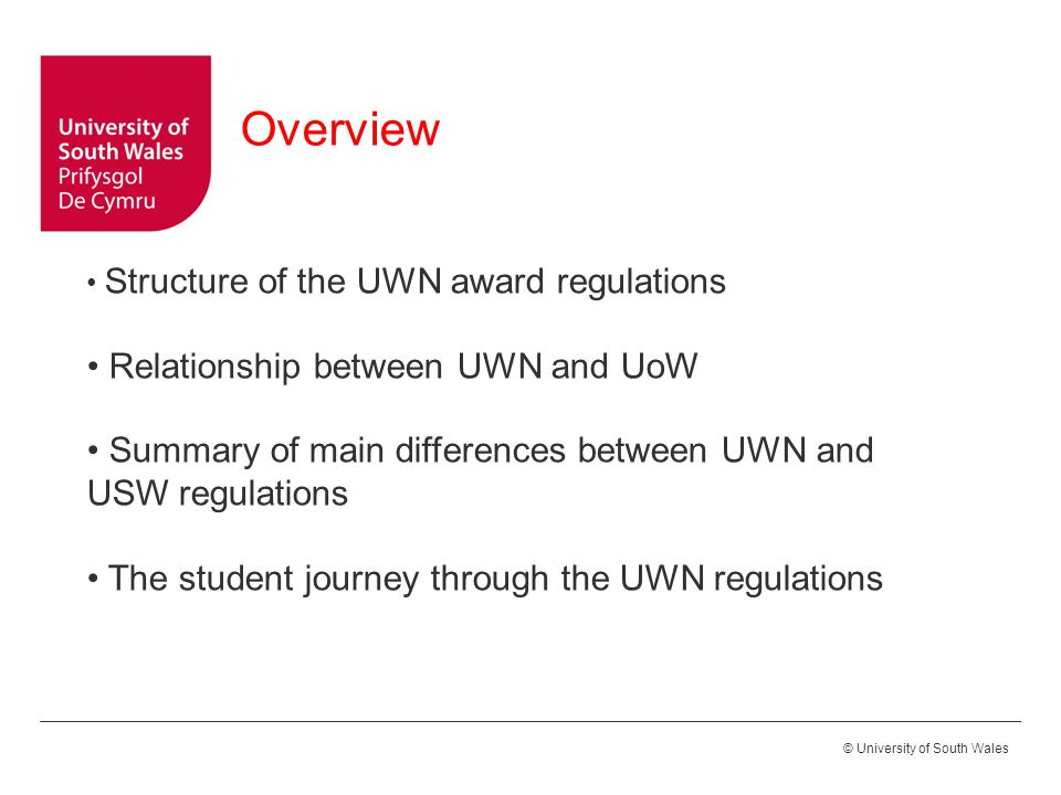 © University of South Wales Structure of the UWN award regulations Relationship between UWN and UoW Summary of main differences between UWN and USW regulations The student journey through the UWN regulations Overview