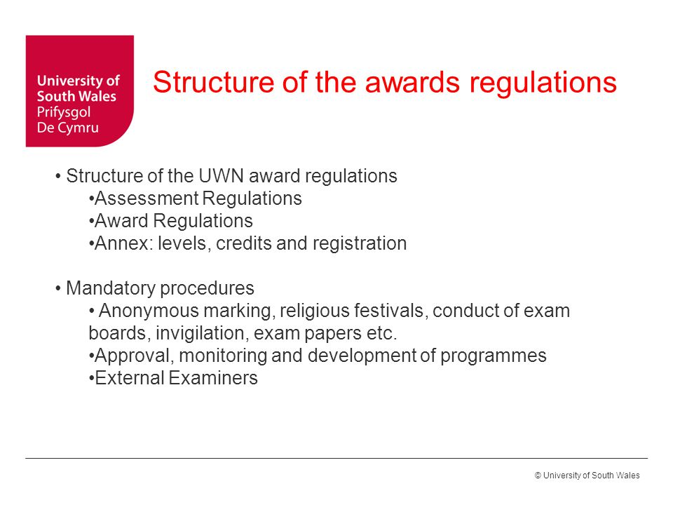 © University of South Wales Structure of the UWN award regulations Assessment Regulations Award Regulations Annex: levels, credits and registration Mandatory procedures Anonymous marking, religious festivals, conduct of exam boards, invigilation, exam papers etc.