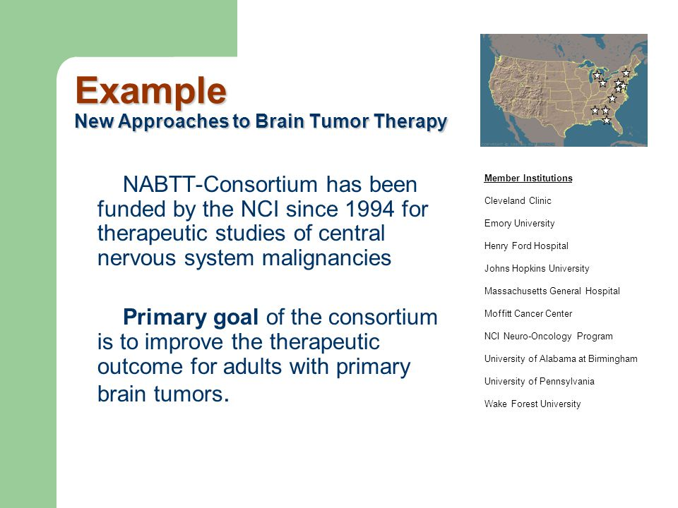 Example New Approaches to Brain Tumor Therapy NABTT-Consortium has been funded by the NCI since 1994 for therapeutic studies of central nervous system
