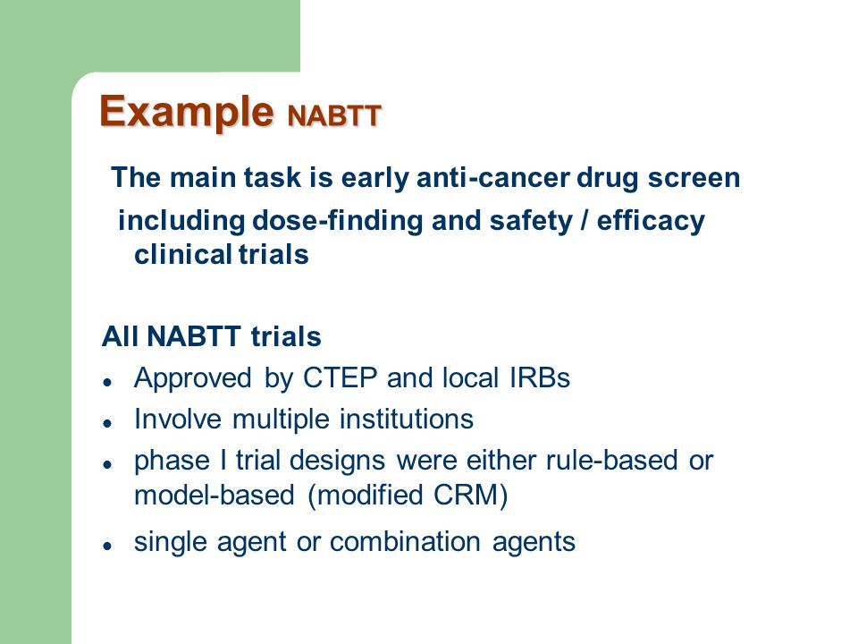 Example NABTT The main task is early anti-cancer drug screen including dose-finding and safety / efficacy clinical trials All NABTT trials Approved by