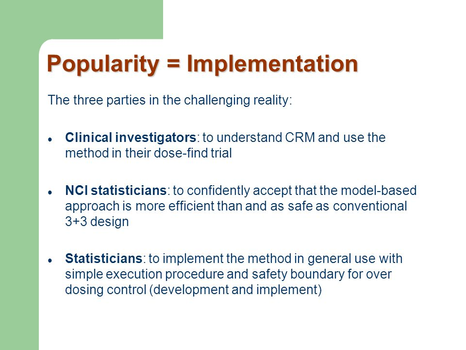 Popularity = Implementation The three parties in the challenging reality: Clinical investigators: to understand CRM and use the method in their dose-f
