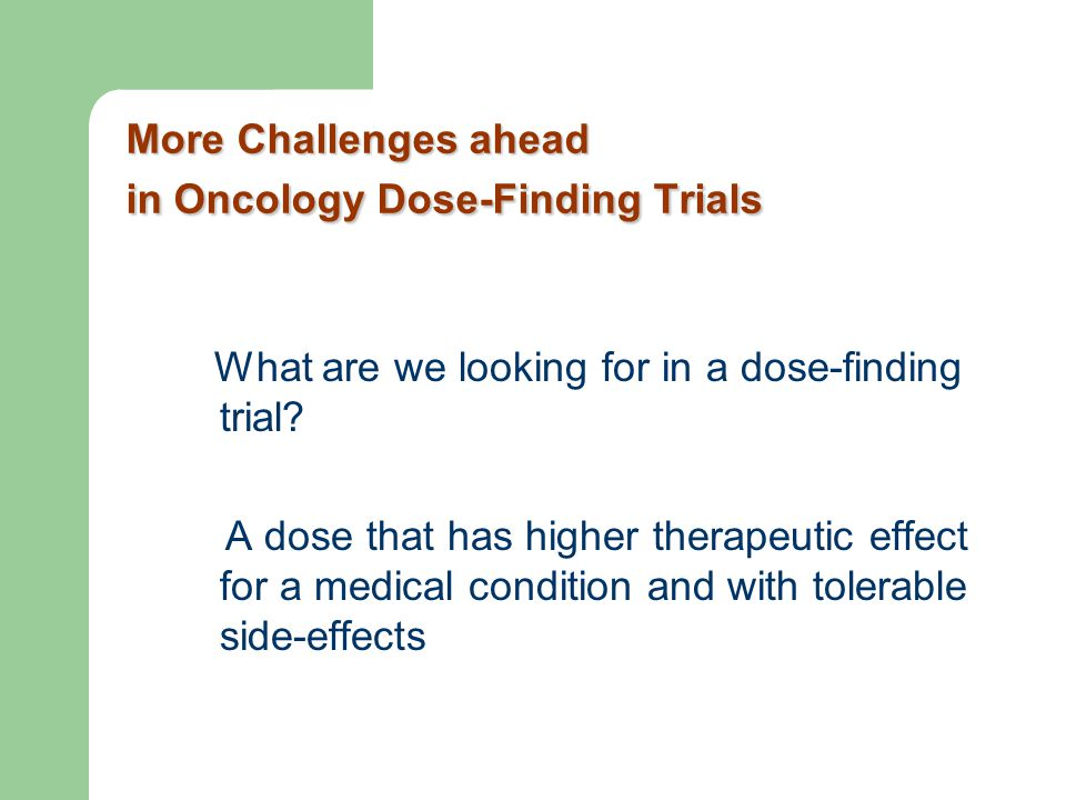More Challenges ahead in Oncology Dose-Finding Trials What are we looking for in a dose-finding trial? A dose that has higher therapeutic effect for a