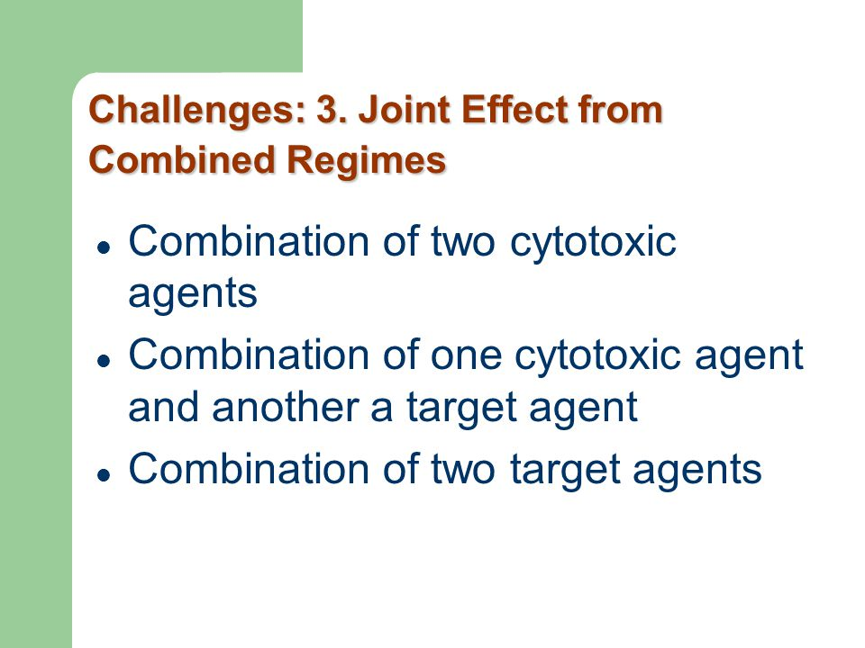 Challenges: 3. Joint Effect from Combined Regimes Combination of two cytotoxic agents Combination of one cytotoxic agent and another a target agent Co
