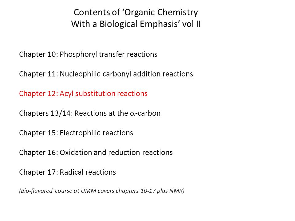Contents of 'Organic Chemistry With a Biological Emphasis' vol II Chapter 10: Phosphoryl transfer reactions Chapter 11: Nucleophilic carbonyl addition reactions Chapter 12: Acyl substitution reactions Chapters 13/14: Reactions at the  -carbon Chapter 15: Electrophilic reactions Chapter 16: Oxidation and reduction reactions Chapter 17: Radical reactions (Bio-flavored course at UMM covers chapters 10-17 plus NMR)