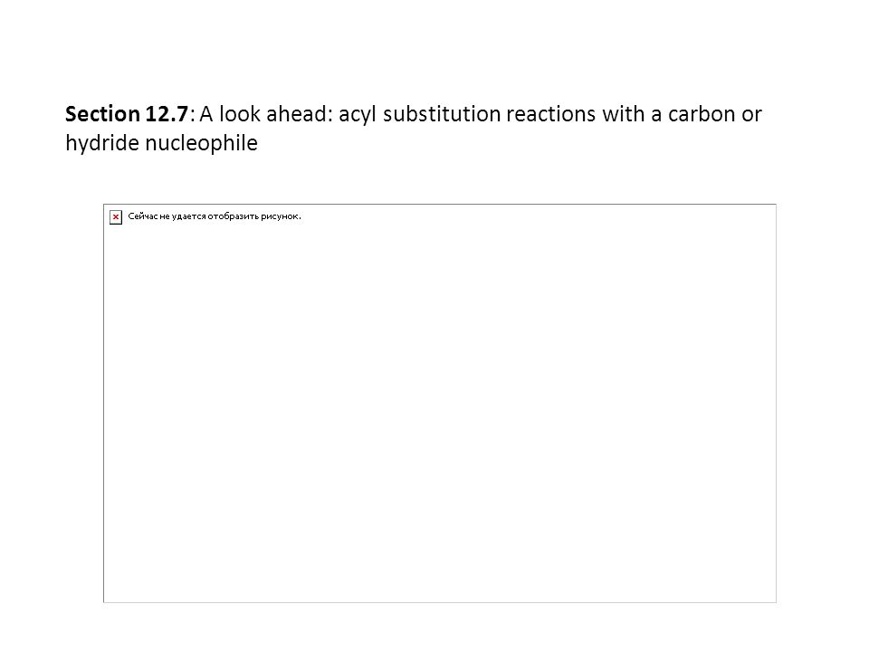 Section 12.7: A look ahead: acyl substitution reactions with a carbon or hydride nucleophile