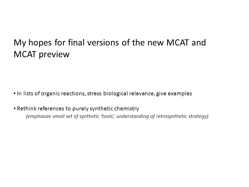 My hopes for final versions of the new MCAT and MCAT preview In lists of organic reactions, stress biological relevance, give examples Rethink references to purely synthetic chemistry (emphasize small set of synthetic 'tools', understanding of retrosynthetic strategy)