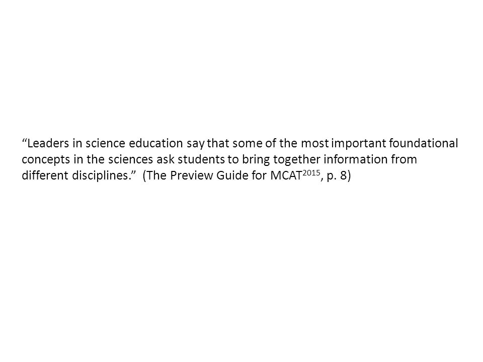Leaders in science education say that some of the most important foundational concepts in the sciences ask students to bring together information from different disciplines. (The Preview Guide for MCAT 2015, p.