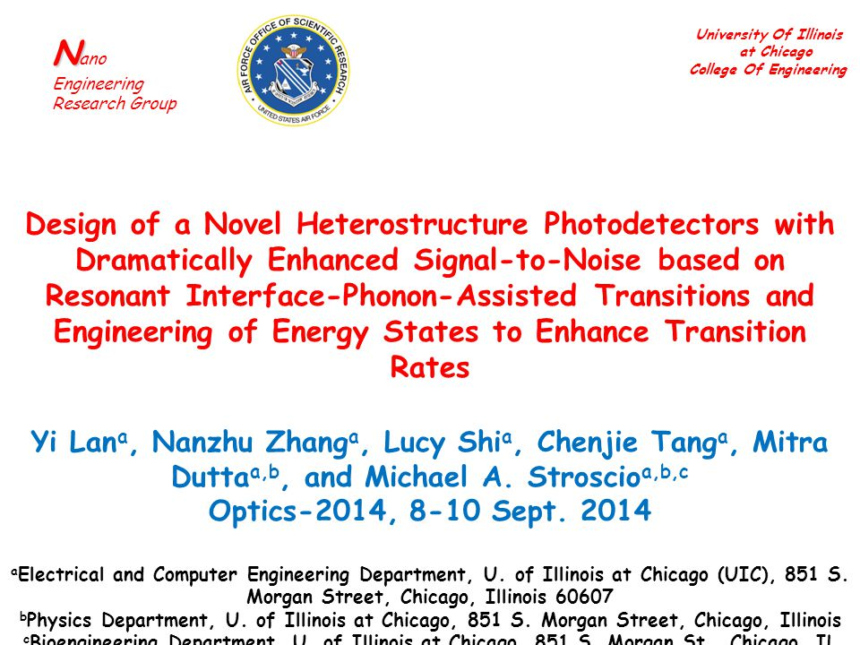 University Of Illinois at Chicago College Of Engineering N N ano Engineering Research Group Design of a Novel Heterostructure Photodetectors with Dramatically Enhanced Signal-to-Noise based on Resonant Interface-Phonon-Assisted Transitions and Engineering of Energy States to Enhance Transition Rates Yi Lan a, Nanzhu Zhang a, Lucy Shi a, Chenjie Tang a, Mitra Dutta a,b, and Michael A.