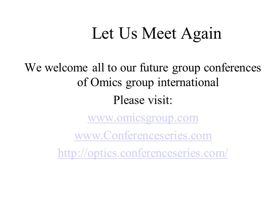 Let Us Meet Again We welcome all to our future group conferences of Omics group international Please visit: www.omicsgroup.com www.Conferenceseries.com http://optics.conferenceseries.com/