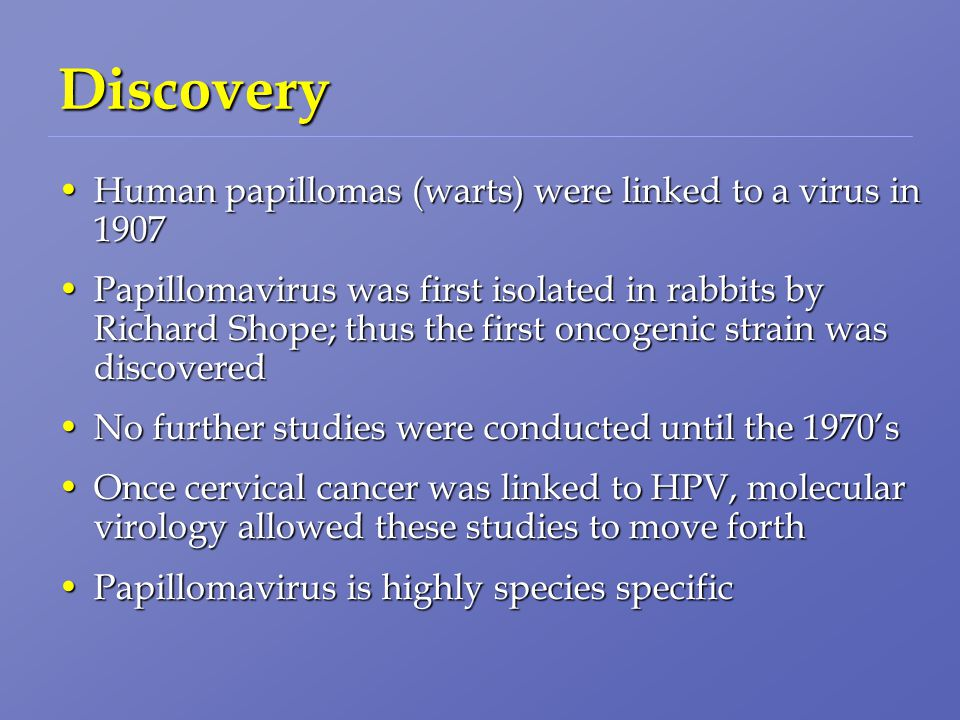 Discovery Human papillomas (warts) were linked to a virus in 1907Human papillomas (warts) were linked to a virus in 1907 Papillomavirus was first isolated in rabbits by Richard Shope; thus the first oncogenic strain was discoveredPapillomavirus was first isolated in rabbits by Richard Shope; thus the first oncogenic strain was discovered No further studies were conducted until the 1970'sNo further studies were conducted until the 1970's Once cervical cancer was linked to HPV, molecular virology allowed these studies to move forthOnce cervical cancer was linked to HPV, molecular virology allowed these studies to move forth Papillomavirus is highly species specificPapillomavirus is highly species specific